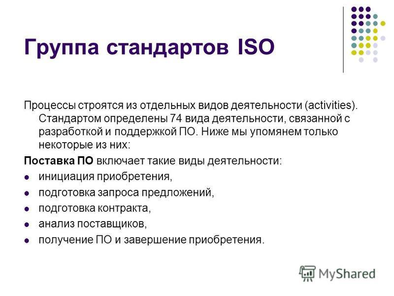 Группа стандартов ISO Процессы строятся из отдельных видов деятельности (activities). Стандартом определены 74 вида деятельности, связанной с разработкой и поддержкой ПО. Ниже мы упомянем только некоторые из них: Поставка ПО включает такие виды деяте