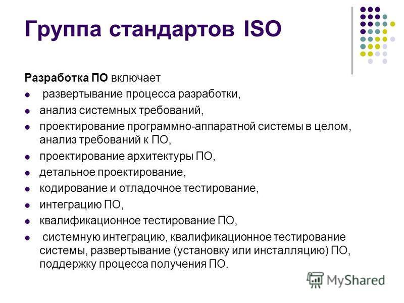 Группа стандартов ISO Разработка ПО включает развертывание процесса разработки, анализ системных требований, проектирование программно-аппаратной системы в целом, анализ требований к ПО, проектирование архитектуры ПО, детальное проектирование, кодиро