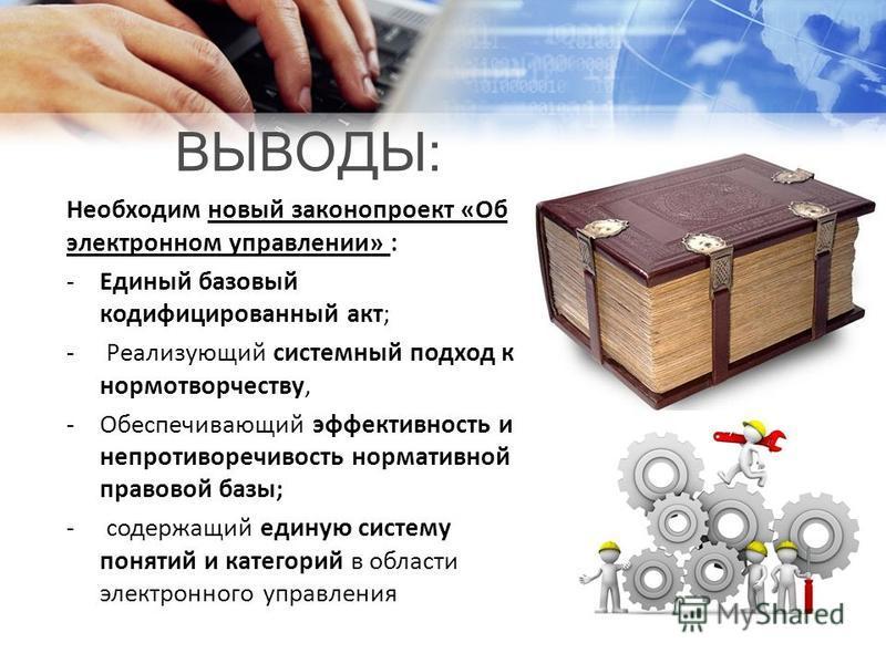ВЫВОДЫ: Необходим новый законопроект «Об электронном управлении» : -Единый базовый кодифицированный акт; - Реализующий системный подход к нормотворчеству, -Обеспечивающий эффективность и непротиворечивость нормативной правовой базы; - содержащий един