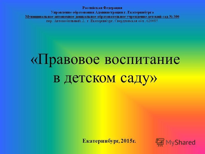 Екатеринбург, 2015 г. «Правовое воспитание в детском саду»