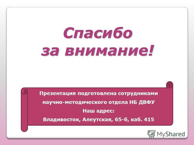 Спасибо за внимание! Презентация подготовлена сотрудниками научно-методического отдела НБ ДВФУ Наш адрес: Владивосток, Алеутская, 65-б, каб. 415