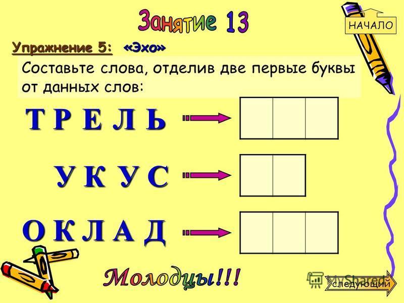 Упражнение 5: «Эхо» Составьте слова, отделив две первые буквы от данных слов: Т Р У К О К У С Л А Д Е Л Ь НАЧАЛО следующий