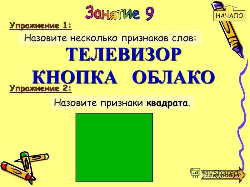 Упражнение 2: квадрата Назовите признаки квадрата. Упражнение 1: Назовите несколько признаков слов: ТЕЛЕВИЗОР КНОПКА ОБЛАКО НАЧАЛО следующий