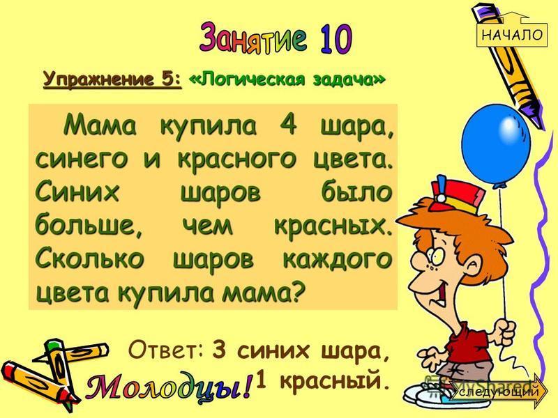 Упражнение 5: «Логическая задача» Ответ: 3 синих шара, 1 красный. Мама купила 4 шара, синего и красного цвета. Синих шаров было больше, чем красных. Сколько шаров каждого цвета купила мама? НАЧАЛО следующий