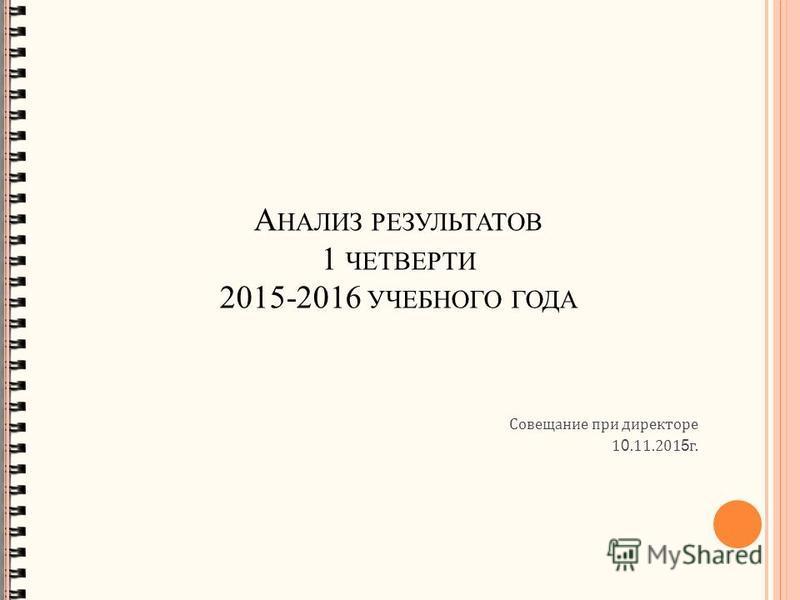 Совещание при директоре 1 0.11.201 5 г. А НАЛИЗ РЕЗУЛЬТАТОВ 1 ЧЕТВЕРТИ 2015-2016 УЧЕБНОГО ГОДА
