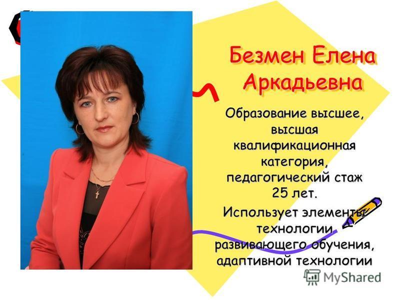 Безмен Елена Аркадьевна Образование высшее, высшая квалификационная категория, педагогический стаж 25 лет. Использует элементы технологии развивающего обучения, адаптивной технологии