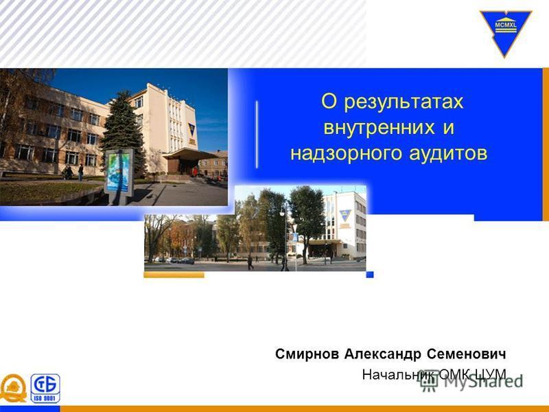 О результатах внутренних и надзорного аудитов Смирнов Александр Семенович Начальник ОМК ЦУМ