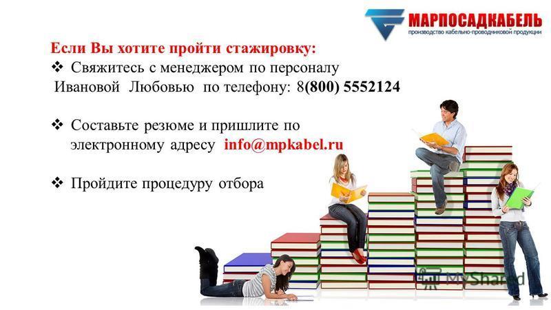 Если Вы хотите пройти стажировку: Свяжитесь с менеджером по персоналу Ивановой Любовью по телефону: 8(800) 5552124 Составьте резюме и пришлите по электронному адресу info@mpkabel.ru Пройдите процедуру отбора