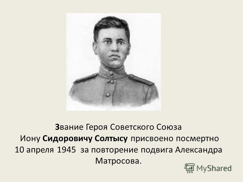 Звание Героя Советского Союза Иону Сидоровичу Солтысу присвоено посмертно 10 апреля 1945 за повторение подвига Александра Матросова.