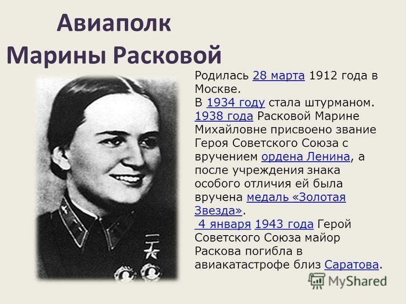 Авиаполк Марины Расковой Родилась 28 марта 1912 года в Москве.28 марта В 1934 году стала штурманом. 1938 года Расковой Марине Михайловне присвоено звание Героя Советского Союза с вручением ордена Ленина, а после учреждения знака особого отличия ей бы