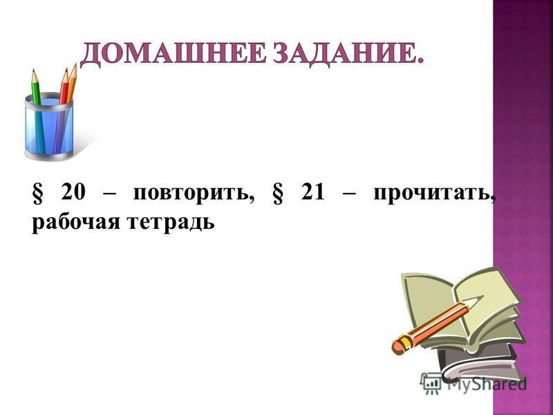 § 20 – повторить, § 21 – прочитать, рабочая тетрадь