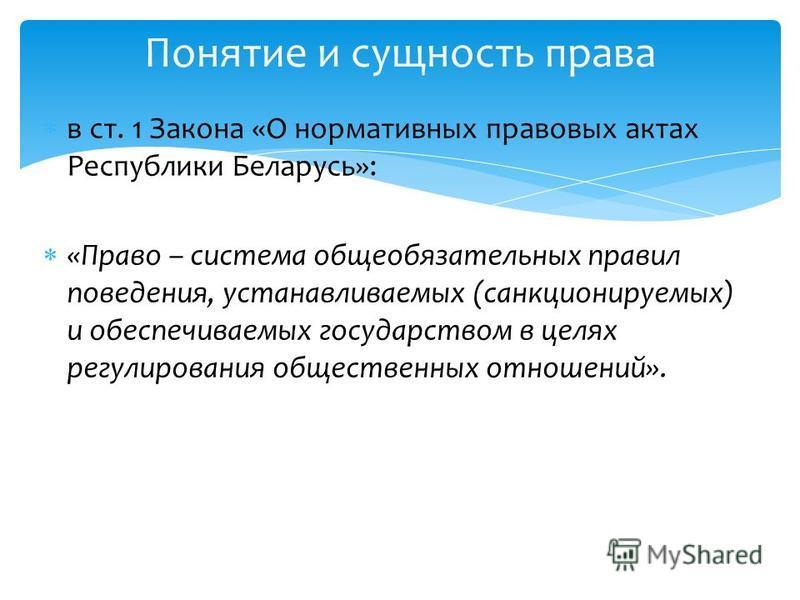 в ст. 1 Закона «О нормативных правовых актах Республики Беларусь»: «Право – система общеобязательных правил поведения, устанавливаемых (санкционируемых) и обеспечиваемых государством в целях регулирования общественных отношений». Понятие и сущность п