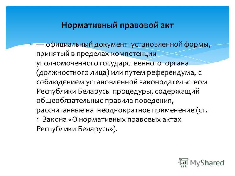 официальный документ установленной формы, принятый в пределах компетенции уполномоченного государственного органа (должностного лица) или путем референдума, с соблюдением установленной законодательством Республики Беларусь процедуры, содержащий общео