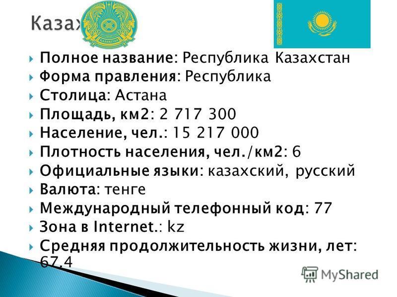 Полное название: Республика Казахстан Форма правления: Республика Столица: Астана Площадь, км 2: 2 717 300 Население, чел.: 15 217 000 Плотность населения, чел./км 2: 6 Официальные языки: казахский, русский Валюта: тенге Международный телефонный код: