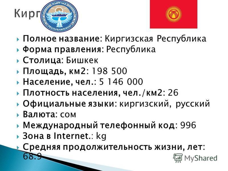 Полное название: Киргизская Республика Форма правления: Республика Столица: Бишкек Площадь, км 2: 198 500 Население, чел.: 5 146 000 Плотность населения, чел./км 2: 26 Официальные языки: киргизский, русский Валюта: сом Международный телефонный код: 9