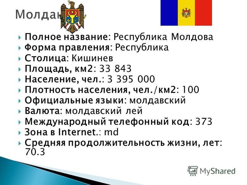 Полное название: Республика Молдова Форма правления: Республика Столица: Кишинев Площадь, км 2: 33 843 Население, чел.: 3 395 000 Плотность населения, чел./км 2: 100 Официальные языки: молдавский Валюта: молдавский лей Международный телефонный код: 3