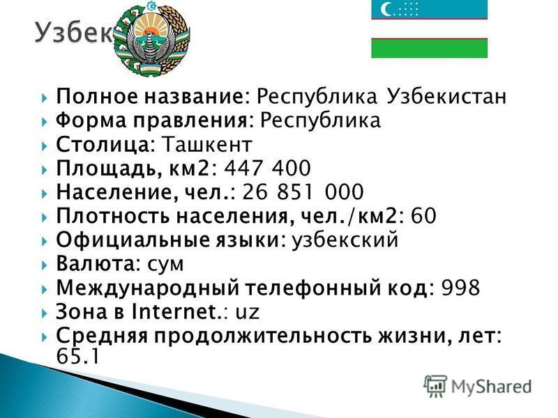 Полное название: Республика Узбекистан Форма правления: Республика Столица: Ташкент Площадь, км 2: 447 400 Население, чел.: 26 851 000 Плотность населения, чел./км 2: 60 Официальные языки: узбекский Валюта: сум Международный телефонный код: 998 Зона
