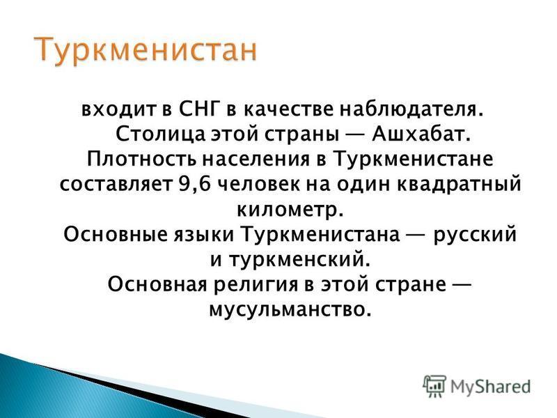 входит в СНГ в качестве наблюдателя. Столица этой страны Ашхабат. Плотность населения в Туркменистане составляет 9,6 человек на один квадратный километр. Основные языки Туркменистана русский и туркменский. Основная религия в этой стране мусульманство