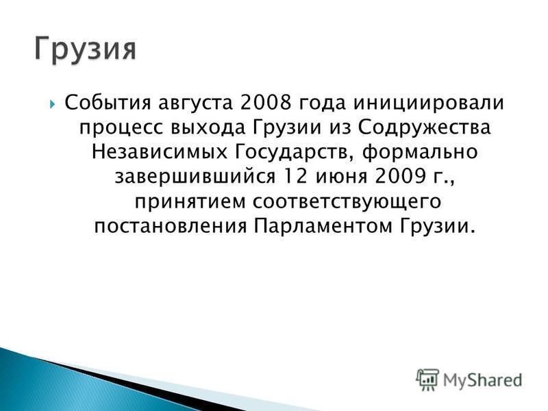 События августа 2008 года инициировали процесс выхода Грузии из Содружества Независимых Государств, формально завершившийся 12 июня 2009 г., принятием соответствующего постановления Парламентом Грузии.