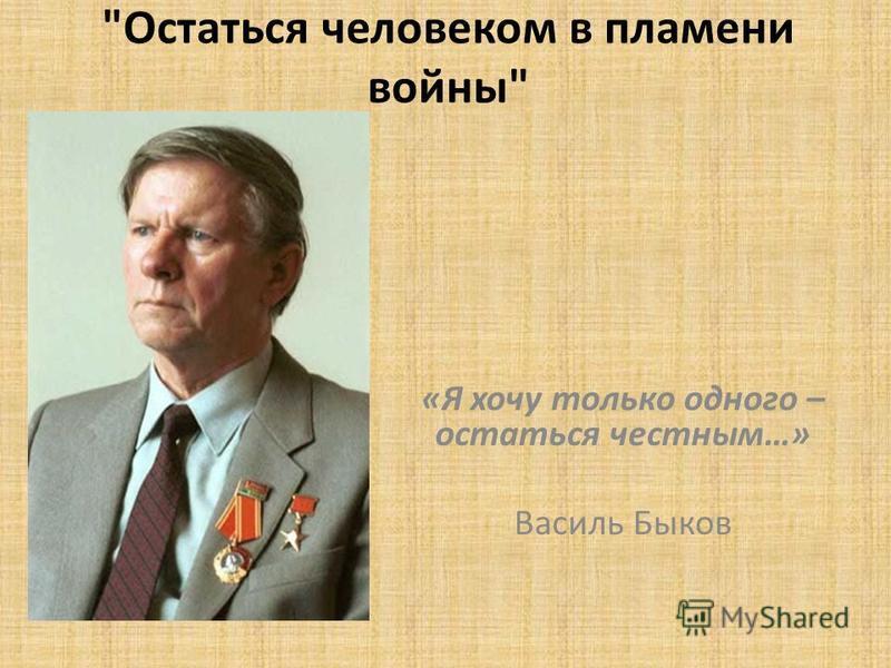 Остаться человеком в пламени войны «Я хочу только одного – остаться честным…» Василь Быков