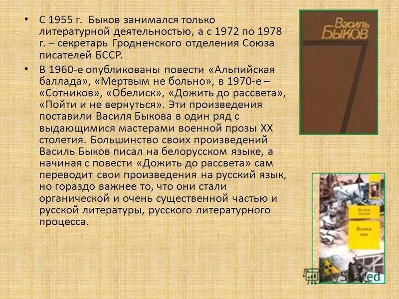 С 1955 г. Быков занимался только литературной деятельностью, а с 1972 по 1978 г. – секретарь Гродненского отделения Союза писателей БССР. В 1960-е опубликованы повести «Альпийская баллада», «Мертвым не больно», в 1970-е – «Сотников», «Обелиск», «Дожи