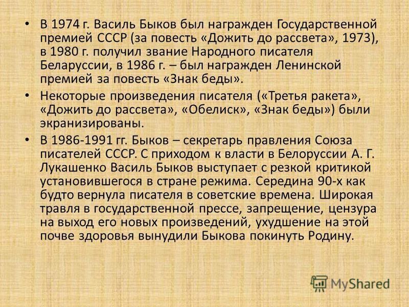 В 1974 г. Василь Быков был награжден Государственной премией СССР (за повесть «Дожить до рассвета», 1973), в 1980 г. получил звание Народного писателя Беларуссии, в 1986 г. – был награжден Ленинской премией за повесть «Знак беды». Некоторые произведе
