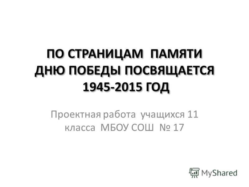 ПО СТРАНИЦАМ ПАМЯТИ ДНЮ ПОБЕДЫ ПОСВЯЩАЕТСЯ 1945-2015 ГОД Проектная работа учащихся 11 класса МБОУ СОШ 17