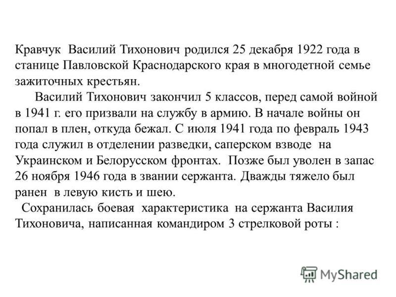 Кравчук Василий Тихонович родился 25 декабря 1922 года в станице Павловской Краснодарского края в многодетной семье зажиточных крестьян. Василий Тихонович закончил 5 классов, перед самой войной в 1941 г. его призвали на службу в армию. В начале войны