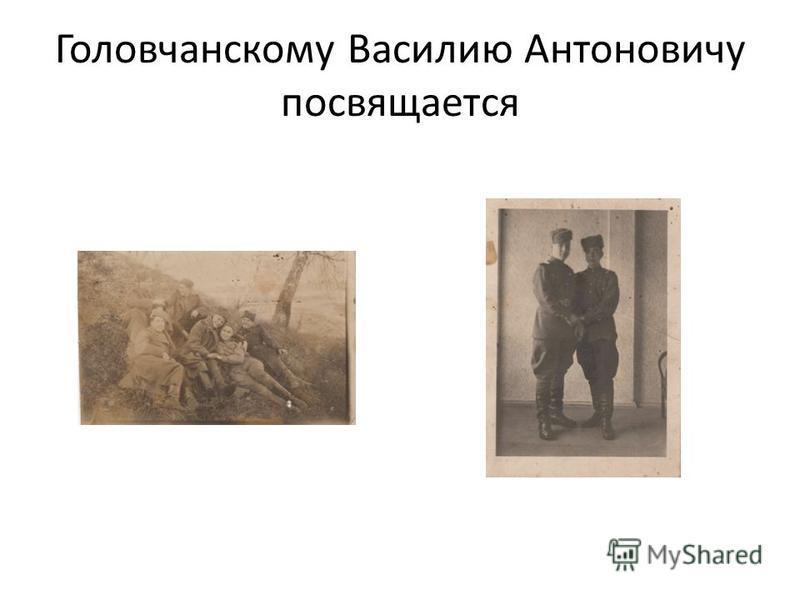 Головчанскому Василию Антоновичу посвящается