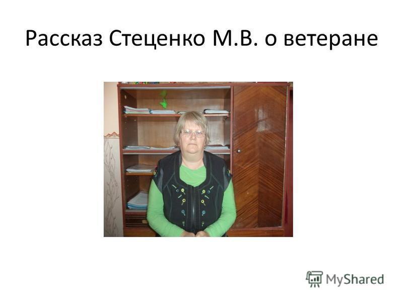 Рассказ Стеценко М.В. о ветеране