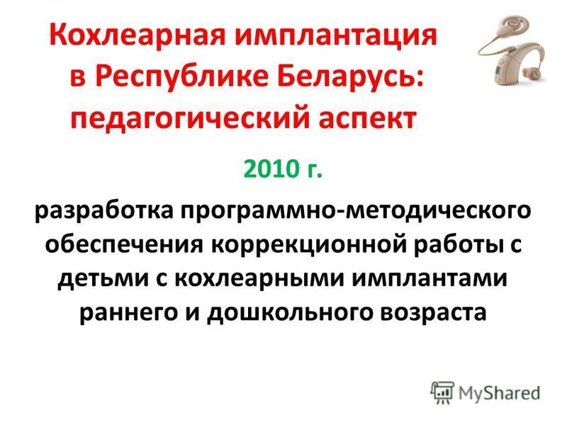 Кохлеарная имплантация в Республике Беларусь: педагогический аспект 2010 г. разработка программно-методического обеспечения коррекционной работы с детьми с кохлеарными имплантами раннего и дошкольного возраста