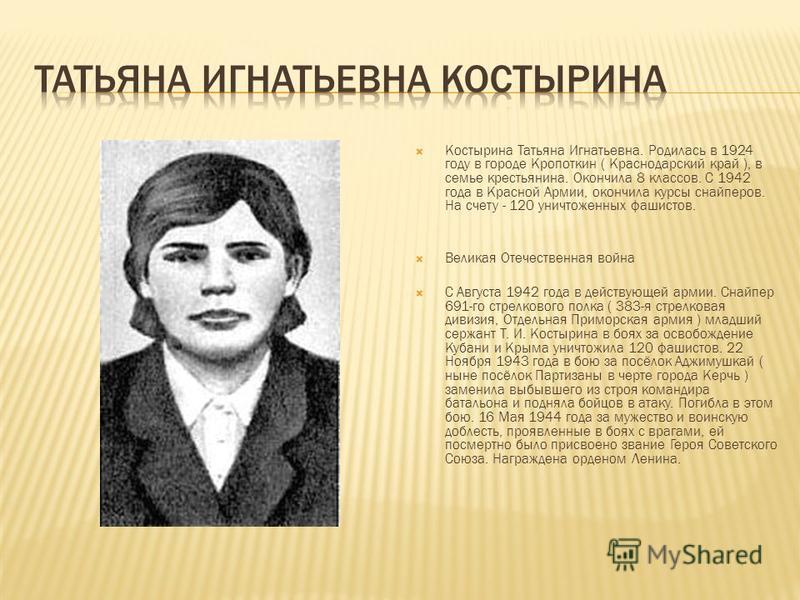 Костырина Татьяна Игнатьевна. Родилась в 1924 году в городе Кропоткин ( Краснодарский край ), в семье крестьянина. Окончила 8 классов. С 1942 года в Красной Армии, окончила курсы снайперов. На счету - 120 уничтоженных фашистов. Великая Отечественная