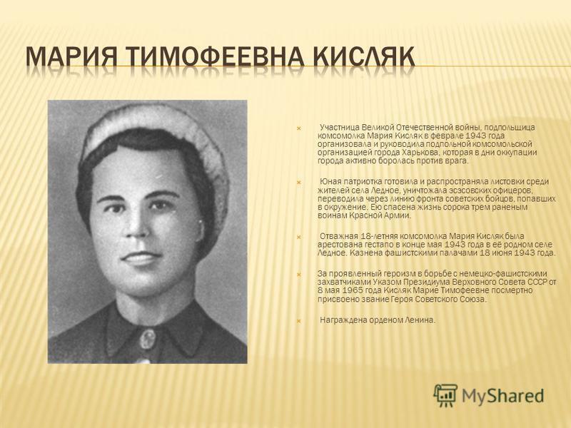 Участница Великой Отечественной войны, подпольщица комсомолка Мария Кисляк в феврале 1943 года организовала и руководила подпольной комсомольской организацией города Харькова, которая в дни оккупации города активно боролась против врага. Юная патриот