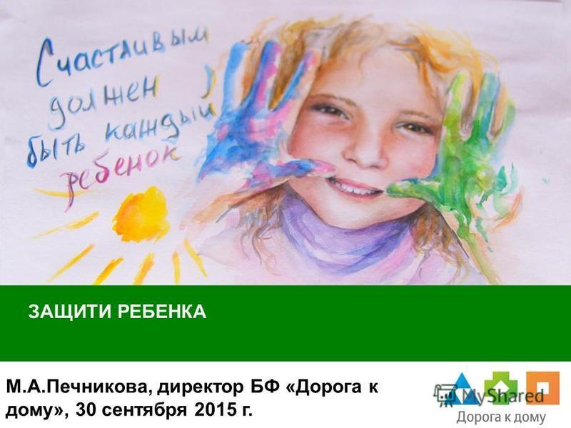 ЗАЩИТИ РЕБЕНКА М.А.Печникова, директор БФ «Дорога к дому», 30 сентября 2015 г.
