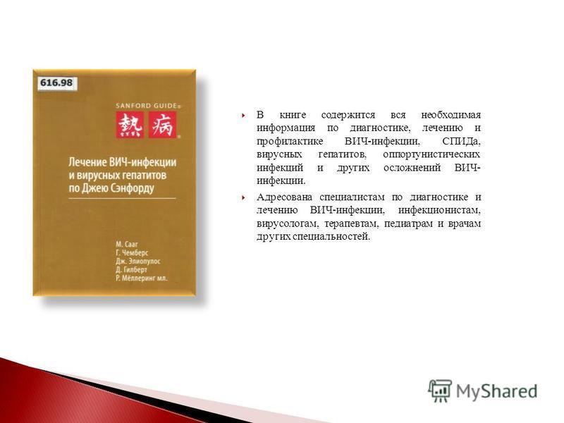 В книге содержится вся необходимая информация по диагностике, лечению и профилактике ВИЧ-инфекции, СПИДа, вирусных гепатитов, оппортунистических инфекций и других осложнений ВИЧ- инфекции. Адресована специалистам по диагностике и лечению ВИЧ-инфекции