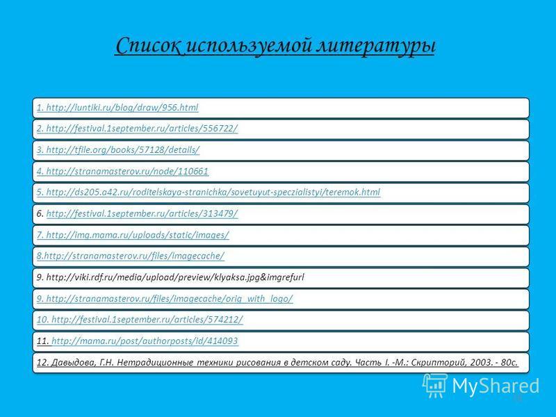 Список используемой литературы 1. http://luntiki.ru/blog/draw/956.html2. http://festival.1september.ru/articles/556722/3. http://tfile.org/books/57128/details/4. http://stranamasterov.ru/node/1106615. http://ds205.a42.ru/roditelskaya-stranichka/sovet