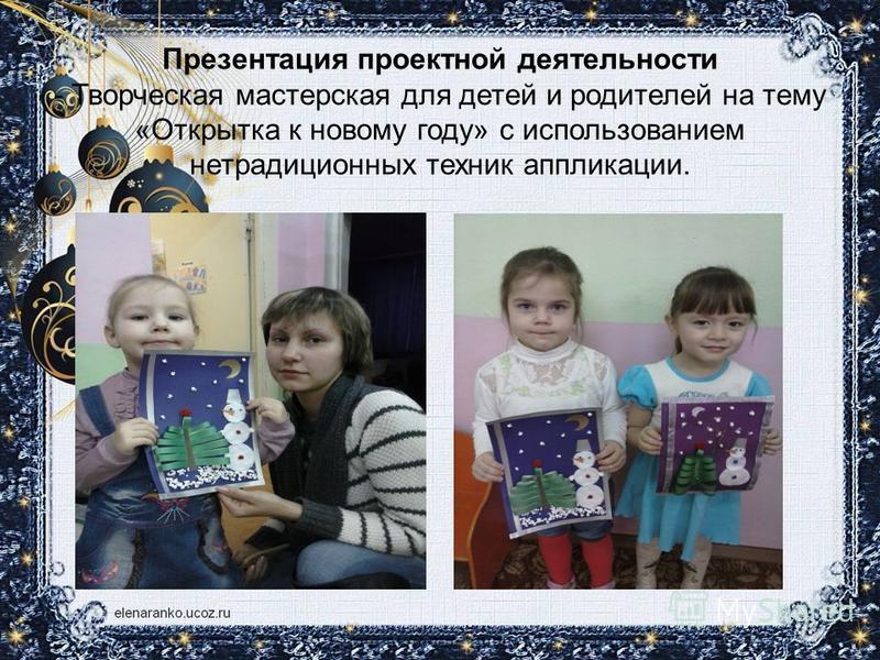 Презентация проектной деятельности - Творческая мастерская для детей и родителей на тему «Открытка к новому году» с использованием нетрадиционных техник аппликации.