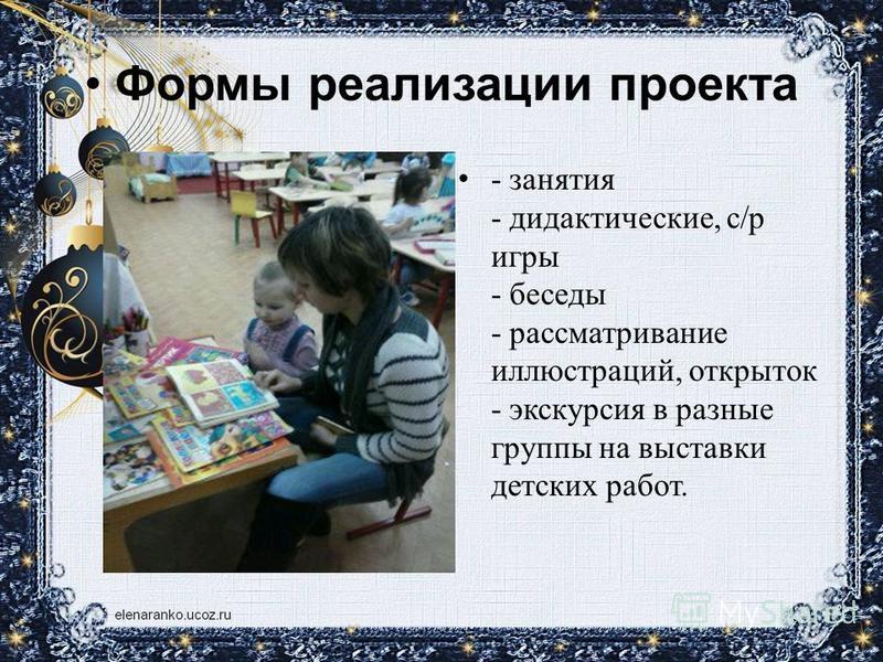 Формы реализации проекта - занятия - дидактические, с/р игры - беседы - рассматривание иллюстраций, открыток - экскурсия в разные группы на выставки детских работ.