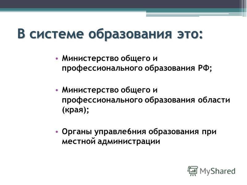 В системе образования это: Министерство общего и профессионального образования РФ; Министерство общего и профессионального образования области (края); Органы управление 6 ния образования при местной администрации