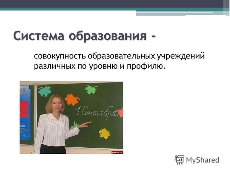 Система образования - совокупность образовательных учреждений различных по уровню и профилю.