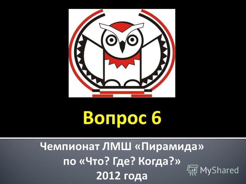 Чемпионат ЛМШ «Пирамида» по «Что? Где? Когда?» 2012 года Вопрос 6