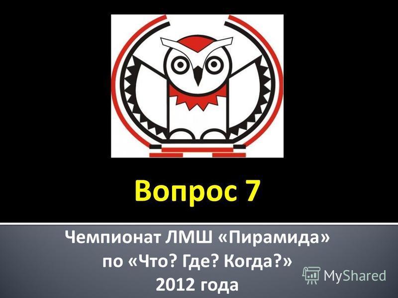 Чемпионат ЛМШ «Пирамида» по «Что? Где? Когда?» 2012 года Вопрос 7