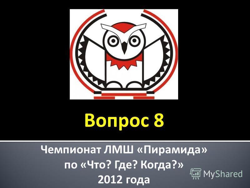 Чемпионат ЛМШ «Пирамида» по «Что? Где? Когда?» 2012 года Вопрос 8