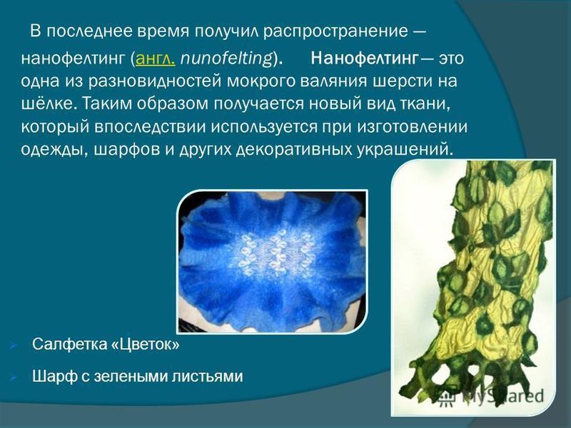 В последнее время получил распространение нанофелтинг (англ. nunofelting). Нанофелтинг это одна из разновидностей мокрого валяния шерсти на шёлке. Таким образом получается новый вид ткани, который впоследствии используется при изготовлении одежды, ша