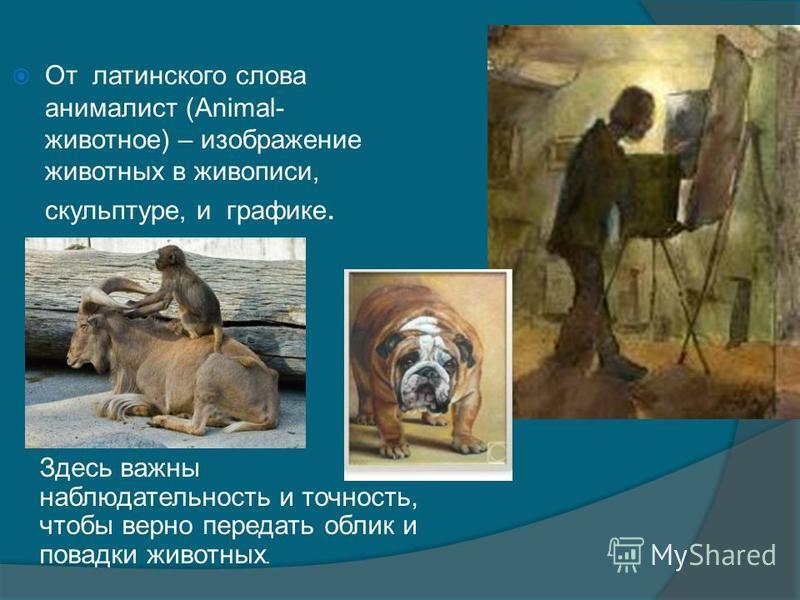 От латинского слова анималист (Animal- животное) – изображение животных в живописи, скульптуре, и графике. Здесь важны наблюдательность и точность, чтобы верно передать облик и повадки животных.