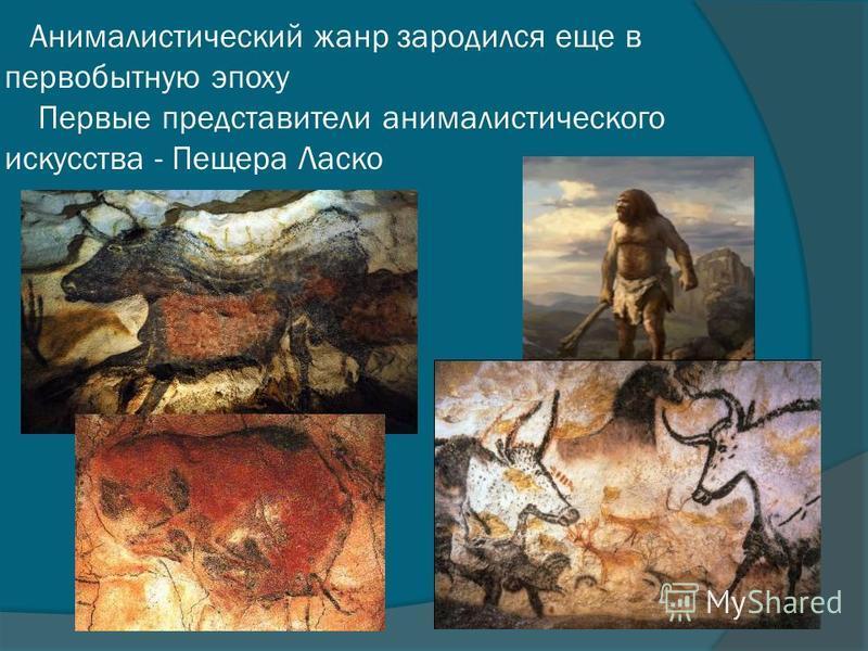 Анималистический жанр зародился еще в первобытную эпоху Первые представители анималистического искусства - Пещера Ласко