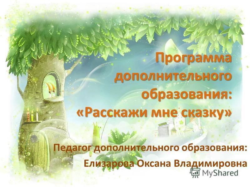 Программа дополнительного образования: «Расскажи мне сказку» Педагог дополнительного образования: Елизарова Оксана Владимировна