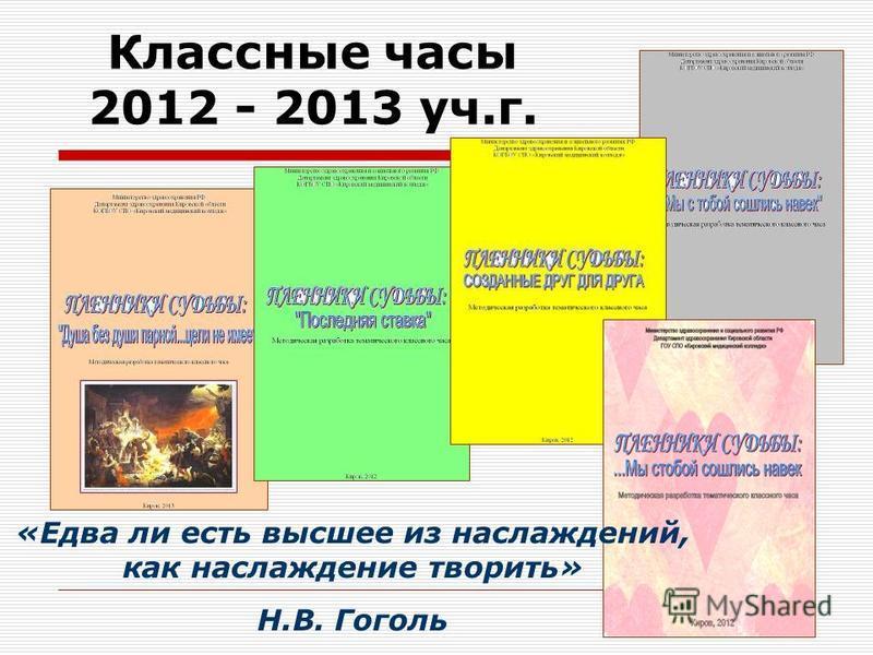 Классные часы 2012 - 2013 уч.г. «Едва ли есть высшее из наслаждений, кккак наслаждение творить» Н.В. Гоголь