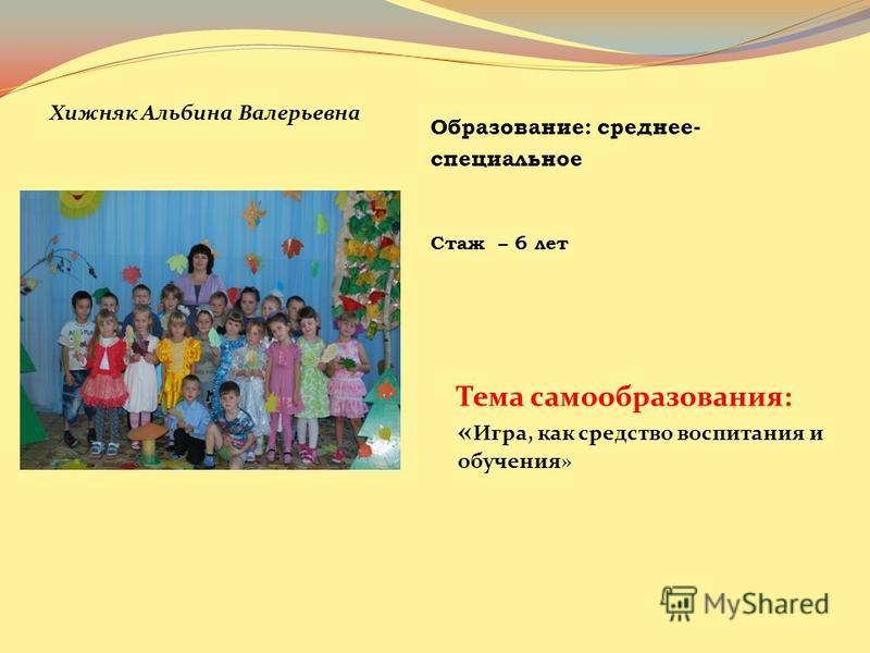 Образование: среднее- специальное Стаж – 6 лет Хижняк Альбина Валерьевна Тема самообразования: « Игра, как средство воспитания и обучения»