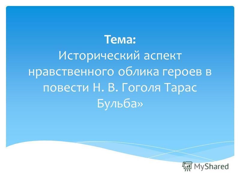 Тема: Исторический аспект нравственного облика героев в повести Н. В. Гоголя Тарас Бульба»